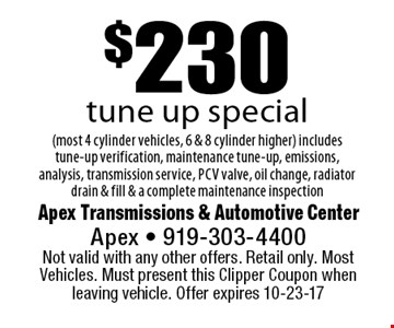 $230tune up special(most 4 cylinder vehicles, 6 & 8 cylinder higher) includes tune-up verification, maintenance tune-up, emissions, analysis, transmission service, pcv valve, oil change, radiator drain & fill & a complete maintenance inspection. Apex Transmissions & Automotive CenterApex - 919-303-4400 Not valid with any other offers. Retail only. Most Vehicles. Must present this Clipper Coupon when leaving vehicle. Offer expires 10-23-17