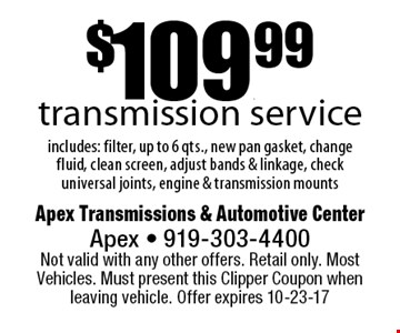 $109.99transmission serviceincludes: filter, up to 6 qts., new pan gasket, change fluid, clean screen, adjust bands & linkage, check universal joints, engine & transmission mounts. Apex Transmissions & Automotive CenterApex - 919-303-4400 Not valid with any other offers. Retail only. Most Vehicles. Must present this Clipper Coupon when leaving vehicle. Offer expires 10-23-17