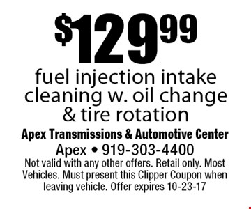 $129.99fuel injection intake cleaning w. oil change & tire rotation. Apex Transmissions & Automotive CenterApex - 919-303-4400 Not valid with any other offers. Retail only. Most Vehicles. Must present this Clipper Coupon when leaving vehicle. Offer expires 10-23-17