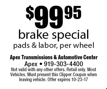 $99.95brake specialpads & labor, per wheel. Apex Transmissions & Automotive CenterApex - 919-303-4400 Not valid with any other offers. Retail only. Most Vehicles. Must present this Clipper Coupon when leaving vehicle. Offer expires 10-23-17