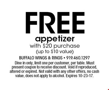 Freeappetizer with $20 purchase (up to $10 value). Dine in only, limit one per customer, per table. Must present coupon to receive discount. Void if reproduced, altered or expired. Not valid with any other offers, no cash value, does not apply to alcohol. Expires 10-23-17.
