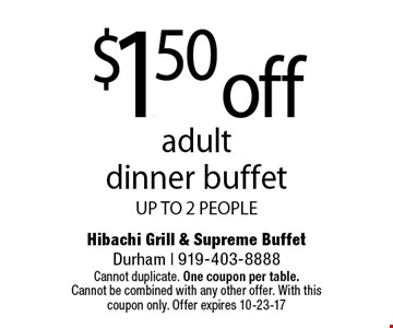 $1.50 off adult  dinner buffet UP TO 2 PEOPLE. Cannot duplicate. One coupon per table. Cannot be combined with any other offer. With this coupon only. Offer expires 10-23-17