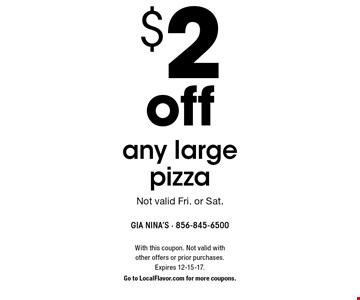 $2 off any large pizza. Not valid Fri. or Sat. With this coupon. Not valid with other offers or prior purchases. Expires 12-15-17. Go to LocalFlavor.com for more coupons.