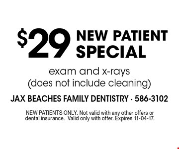 $29NEW PATIENT SPECIALexam and x-rays (does not include cleaning) . NEW PATIENTS ONLY. Not valid with any other offers or dental insurance.Valid only with offer. Expires 11-04-17.