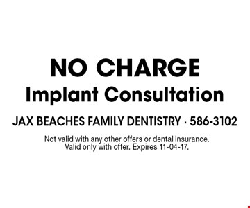 NO CHARGEImplant Consultation. Not valid with any other offers or dental insurance. Valid only with offer. Expires 11-04-17.