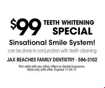 $99TEETH WHITENING SPECIAL Sinsational Smile System! can be done in conjunction with teeth cleaning . Not valid with any other offers or dental insurance. Valid only with offer. Expires 11-04-17.