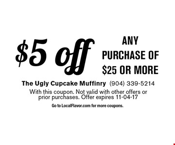 $5 off any purchase of $25 or more. The Ugly Cupcake Muffinry(904) 339-5214With this coupon. Not valid with other offers orprior purchases. Offer expires 11-04-17