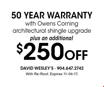 $250 Off 50 YEAR WARRANTYwith Owens Corning architectural shingle upgrade. With Re-Roof. Expires 11-04-17.