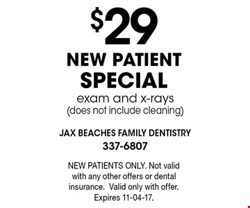 $29NEW PATIENT SPECIALexam and x-rays(does not include cleaning) . NEW PATIENTS ONLY. Not valid with any other offers or dental insurance.Valid only with offer. Expires 11-04-17.