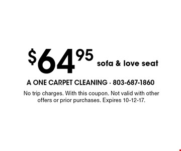 $64.95 sofa & love seat. No trip charges. With this coupon. Not valid with other offers or prior purchases. Expires 10-12-17.