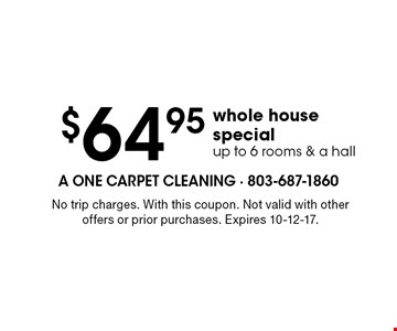 $64.95 whole house specialup to 6 rooms & a hall. No trip charges. With this coupon. Not valid with other offers or prior purchases. Expires 10-12-17.