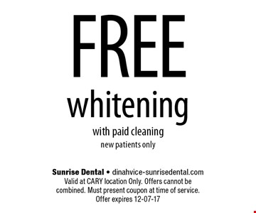 FREE whiteningwith paid cleaningnew patients only. Sunrise Dental - dinahvice-sunrisedental.comValid at CARY location Only. Offers cannot be combined. Must present coupon at time of service. Offer expires 12-07-17