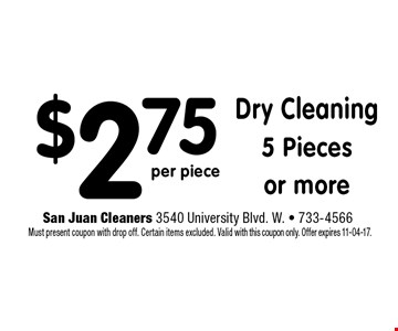 $2.75 Dry Cleaning5 Piecesor more. San Juan Cleaners 3540 University Blvd. W. - 733-4566 Must present coupon with drop off. Certain items excluded. Valid with this coupon only. Offer expires 11-04-17.