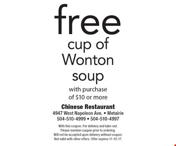 Free cup of Wonton soup with purchase of $10 or more. With this coupon. For delivery and take-out. Please mention coupon prior to ordering. Will not be accepted upon delivery without coupon. Not valid with other offers. Offer expires 11-10-17.