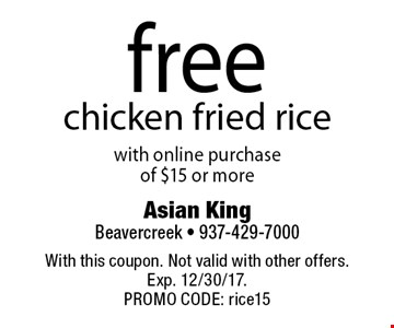 Free chicken fried rice with online purchase of $15 or more. With this coupon. Not valid with other offers. Exp. 12/30/17. PROMO CODE: rice15