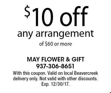 $10 off any arrangement of $60 or more. With this coupon. Valid on local Beavercreek delivery only. Not valid with other discounts. Exp. 12/30/17.