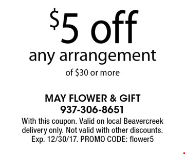 $5 off any arrangement of $30 or more. With this coupon. Valid on local Beavercreek delivery only. Not valid with other discounts. Exp. 12/30/17. PROMO CODE: flower5