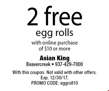 2 free egg rolls with online purchase of $10 or more. With this coupon. Not valid with other offers. Exp. 12/30/17. PROMO CODE: eggroll10