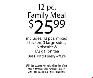 12 pc.Family Meal$25.99includes: 12 pcs. mixed chicken, 3 large sides, 6 biscuits & 1/2 gallon tea(Add 4 Twist or 4 Boberry for $1.29). With this coupon. Not valid with other offers prior purchases. Offer expires 11-04-17. MINT. All participating locations.
