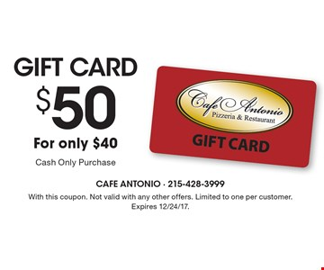 Gift Card $50 For only $40. Cash Only Purchase. With this coupon. Not valid with any other offers. Limited to one per customer. Expires 12/24/17.