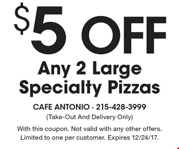 $5 Off Any 2 Large Specialty Pizzas. (Take-Out And Delivery Only). With this coupon. Not valid with any other offers. Limited to one per customer. Expires 12/24/17.