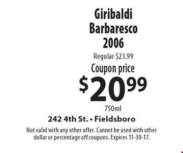 Coupon price $20.99 750ml Giribaldi Barbaresco 2006. Regular $23.99. Not valid with any other offer. Cannot be used with other dollar or percentage off coupons. Expires 11-30-17.