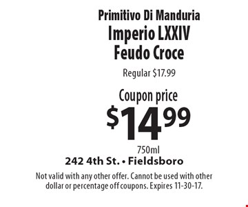Coupon price $14.99 750ml Primitivo Di Manduria Imperio LXXIV Feudo Croce. Regular $17.99. Not valid with any other offer. Cannot be used with other dollar or percentage off coupons. Expires 11-30-17.