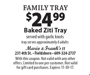Family Tray: $24.99 Baked Ziti Tray. served with garlic knots tray serves approximately 6 adults. With this coupon. Not valid with any other offers. Limited to one per customer. Not valid for gift card purchases. Expires 11-30-17.