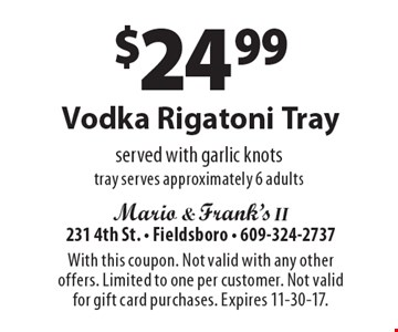 $24.99 Vodka Rigatoni Tray served with garlic knots tray serves approximately 6 adults. With this coupon. Not valid with any other offers. Limited to one per customer. Not valid for gift card purchases. Expires 11-30-17.