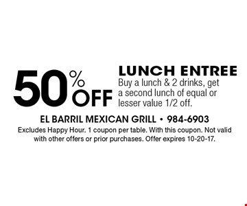 50% Off Lunch Entree Buy a lunch & 2 drinks, get a second lunch of equal or lesser value 1/2 off. Excludes Happy Hour. 1 coupon per table. With this coupon. Not valid with other offers or prior purchases. Offer expires 10-20-17.