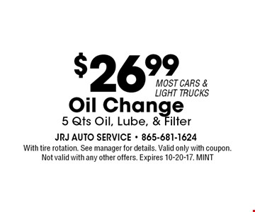 $26.99 Oil Change5 Qts Oil, Lube, & Filter. With tire rotation. See manager for details. Valid only with coupon. Not valid with any other offers. Expires 10-20-17. MINT