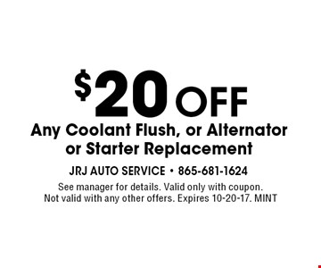 $20Off Any Coolant Flush, or Alternator or Starter Replacement. See manager for details. Valid only with coupon. Not valid with any other offers. Expires 10-20-17. MINT