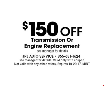 $150 Off Transmission Or Engine Replacement . See manager for details. Valid only with coupon. Not valid with any other offers. Expires 10-20-17. MINT