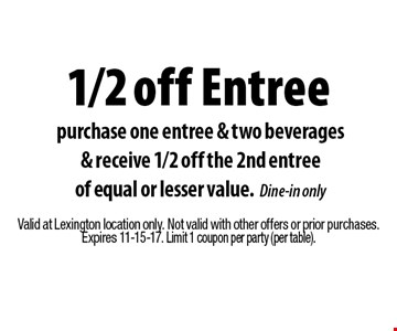 1/2 off Entree purchase one entree & two beverages& receive 1/2 off the 2nd entreeof equal or lesser value.Dine-in only. Valid at Lexington location only. Not valid with other offers or prior purchases.Expires 11-15-17. Limit 1 coupon per party (per table).