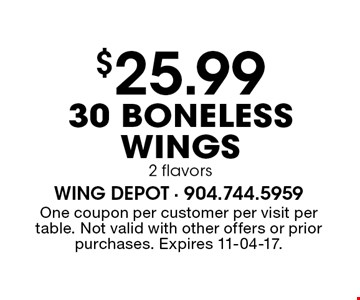 $25.99 30 Boneless Wings 2 flavors. One coupon per customer per visit per table. Not valid with other offers or prior purchases. Expires 11-04-17.