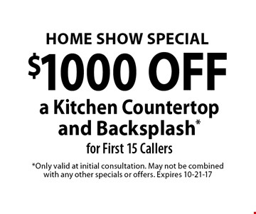 $1000 OFF a Kitchen Countertop and Backsplash*for First 15 Callers. *Only valid at initial consultation. May not be combined with any other specials or offers. Expires 10-21-17