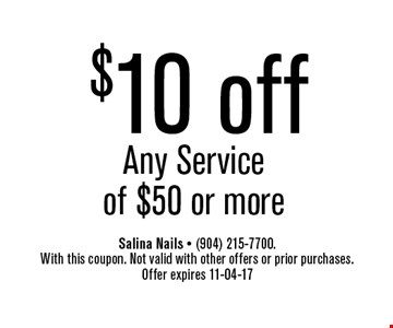 $10 off Any Service of $50 or more. Salina Nails - (904) 215-7700. With this coupon. Not valid with other offers or prior purchases. Offer expires 11-04-17