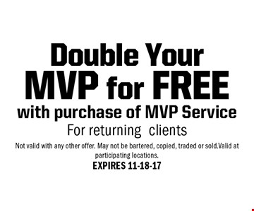 Double Your MVP for FREE with purchase of MVP Service For returning clients. Not valid with any other offer. May not be bartered, copied, traded or sold.Valid at participating locations.EXPIRES 11-18-17