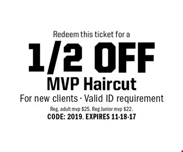 1/2 OFF MVP Haircut For new clients - Valid ID requirement. Reg. adult mvp $25. Reg Junior mvp $22. CODE: 2019. EXPIRES 11-18-17