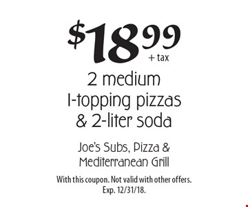 $18.99 + tax for 2 medium 1-topping pizzas & 2-liter soda. With this coupon. Not valid with other offers. Exp. 12/31/18.