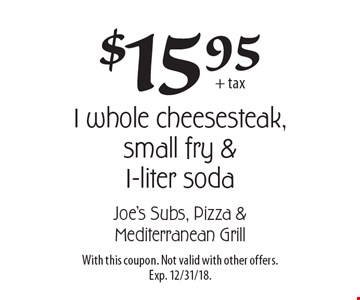 $15.95 + tax for 1 whole cheesesteak, small fry & 1-liter soda. With this coupon. Not valid with other offers. Exp. 12/31/18.