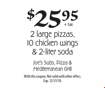 $25.95 + tax for 2 large pizzas, 10 chicken wings & 2-liter soda. With this coupon. Not valid with other offers. Exp. 12/31/18.