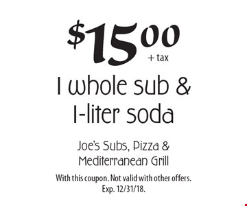 $15.00 + tax for 1 whole sub & 1-liter soda. With this coupon. Not valid with other offers. Exp. 12/31/18.