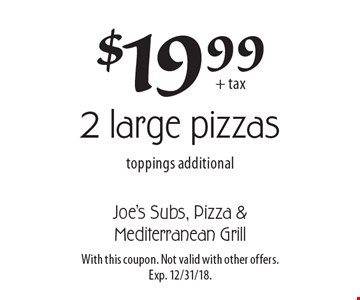 $19.99 + tax for 2 large pizzas. Toppings additional. With this coupon. Not valid with other offers. Exp. 12/31/18.