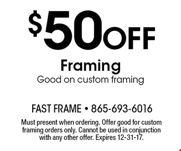 $50 Off Framing Good on custom framing . Must present when ordering. Offer good for custom framing orders only. Cannot be used in conjunction with any other offer. Expires 10-20-17.