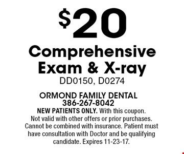 $20 Comprehensive Exam & X-ray DD0150, D0274. NEW PATIENTS ONLY. With this coupon. Not valid with other offers or prior purchases. Cannot be combined with insurance. Patient must have consultation with Doctor and be qualifying candidate. Expires 11-23-17.