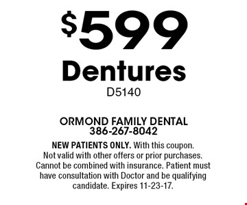 $599 Dentures D5140. NEW PATIENTS ONLY. With this coupon. Not valid with other offers or prior purchases. Cannot be combined with insurance. Patient must have consultation with Doctor and be qualifying candidate. Expires 11-23-17.
