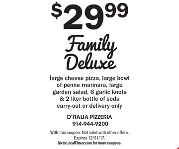 $29.99 Family Deluxe large cheese pizza, large bowl of penne marinara, large garden salad, 6 garlic knots & 2 liter bottle of soda carry-out or delivery only. With this coupon. Not valid with other offers. Expires 12/31/17.Go to LocalFlavor.com for more coupons.