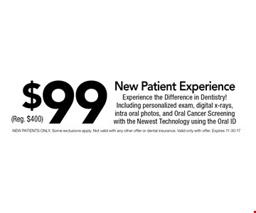 $99 New Patient Experience. NEW PATIENTS ONLY. Some exclusions apply. Not valid with any other offer or dental insurance. Valid only with offer. Expires 11-30-17