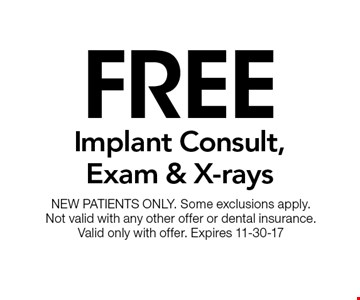Free Implant Consult, Exam & X-rays. NEW PATIENTS ONLY. Some exclusions apply. Not valid with any other offer or dental insurance. Valid only with offer. Expires 11-30-17